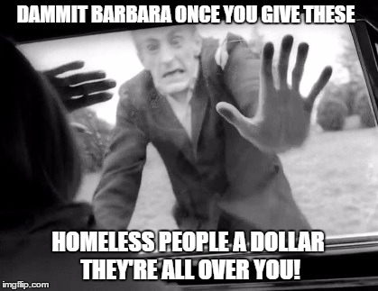 Don't Feed the zombies- Radiation/Zombie Week - A NexusDarkshade & ValerieLyn Event | DAMMIT BARBARA ONCE YOU GIVE THESE HOMELESS PEOPLE A DOLLAR THEY'RE ALL OVER YOU! | image tagged in memes,radiation zombie week,night of the living dead | made w/ Imgflip meme maker