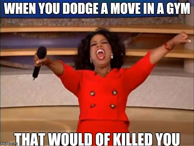 Oprah You Get A Meme | WHEN YOU DODGE A MOVE IN A GYM THAT WOULD OF KILLED YOU | image tagged in memes,oprah you get a | made w/ Imgflip meme maker