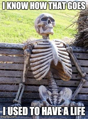 Waiting Skeleton Meme | I KNOW HOW THAT GOES I USED TO HAVE A LIFE | image tagged in memes,waiting skeleton | made w/ Imgflip meme maker