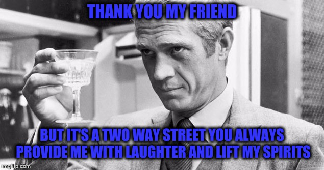 THANK YOU MY FRIEND BUT IT'S A TWO WAY STREET YOU ALWAYS PROVIDE ME WITH LAUGHTER AND LIFT MY SPIRITS | made w/ Imgflip meme maker