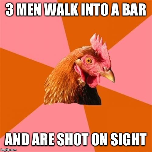 Anti Joke Chicken Meme | 3 MEN WALK INTO A BAR AND ARE SHOT ON SIGHT | image tagged in memes,anti joke chicken | made w/ Imgflip meme maker