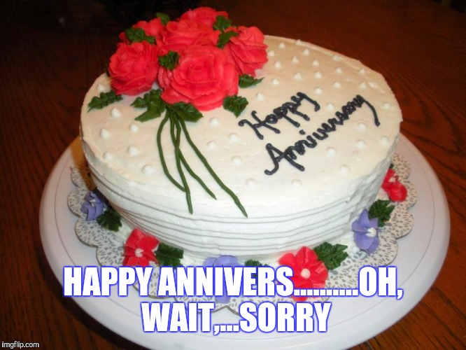 HAPPY ANNIVERS..........OH, WAIT,...SORRY | made w/ Imgflip meme maker