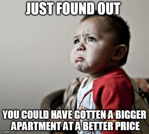 Criana |  JUST FOUND OUT; YOU COULD HAVE GOTTEN A BIGGER APARTMENT AT A BETTER PRICE | image tagged in memes,criana | made w/ Imgflip meme maker