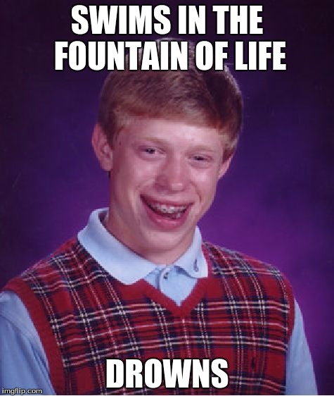 Bad Luck Brian Meme | SWIMS IN THE FOUNTAIN OF LIFE DROWNS | image tagged in memes,bad luck brian | made w/ Imgflip meme maker