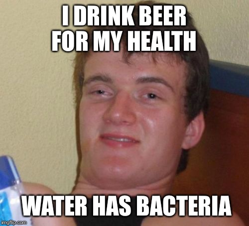 Water water everywhere but don't your dare drink it! | I DRINK BEER FOR MY HEALTH WATER HAS BACTERIA | image tagged in memes,10 guy,funny | made w/ Imgflip meme maker