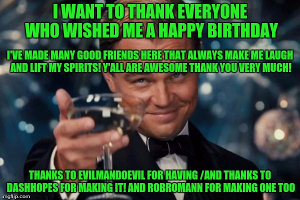 Thanks to all the People of Imgflip who make this a fun place! | I WANT TO THANK EVERYONE WHO WISHED ME A HAPPY BIRTHDAY THANKS TO EVILMANDOEVIL FOR HAVING /AND THANKS TO DASHHOPES FOR MAKING IT! AND ROBRO | image tagged in memes,leonardo dicaprio cheers,pals | made w/ Imgflip meme maker