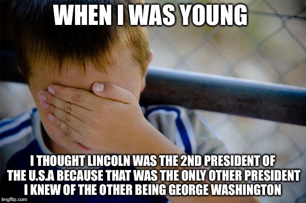 confession kid Meme | WHEN I WAS YOUNG I THOUGHT LINCOLN WAS THE 2ND PRESIDENT OF THE U.S.A BECAUSE THAT WAS THE ONLY OTHER PRESIDENT I KNEW OF THE OTHER BEING GE | image tagged in memes,confession kid | made w/ Imgflip meme maker