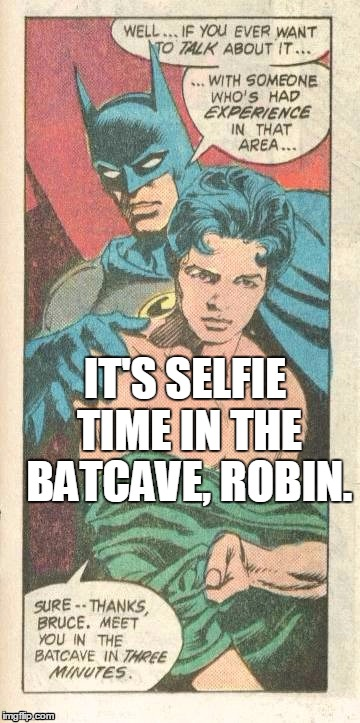 IT'S SELFIE TIME IN THE BATCAVE, ROBIN. | made w/ Imgflip meme maker