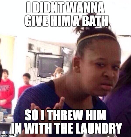 Black Girl Wat Meme | I DIDNT WANNA GIVE HIM A BATH SO I THREW HIM IN WITH THE LAUNDRY | image tagged in memes,black girl wat | made w/ Imgflip meme maker
