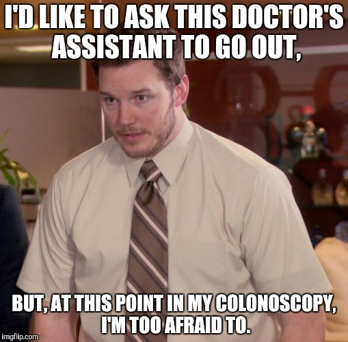 Afraid To Ask Andy Meme | I'D LIKE TO ASK THIS DOCTOR'S ASSISTANT TO GO OUT, BUT, AT THIS POINT IN MY COLONOSCOPY, I'M TOO AFRAID TO. | image tagged in memes,afraid to ask andy | made w/ Imgflip meme maker