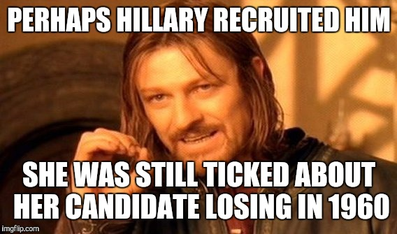One Does Not Simply Meme | PERHAPS HILLARY RECRUITED HIM SHE WAS STILL TICKED ABOUT HER CANDIDATE LOSING IN 1960 | image tagged in memes,one does not simply | made w/ Imgflip meme maker