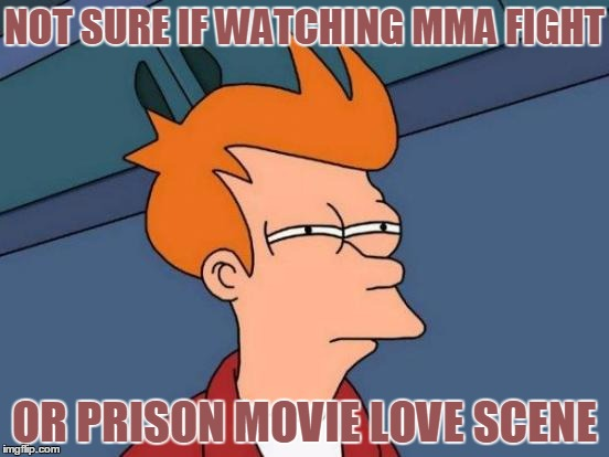 I don't know what I'm seeing! | NOT SURE IF WATCHING MMA FIGHT OR PRISON MOVIE LOVE SCENE | image tagged in memes,futurama fry,mma | made w/ Imgflip meme maker