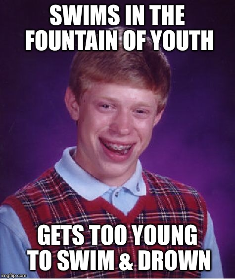 Bad Luck Brian Meme | SWIMS IN THE FOUNTAIN OF YOUTH GETS TOO YOUNG TO SWIM & DROWN | image tagged in memes,bad luck brian | made w/ Imgflip meme maker