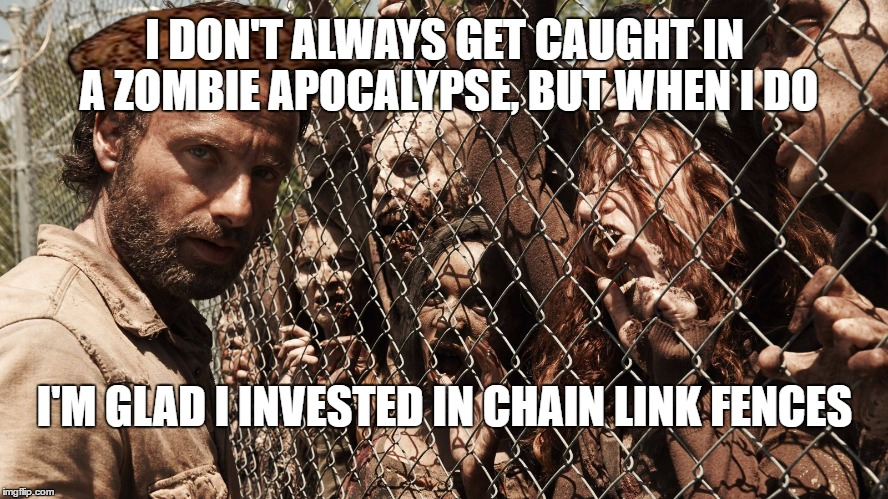 Build a Wall!Radiation/Zombie Week - A NexusDarkshade & ValerieLyn Event | I DON'T ALWAYS GET CAUGHT IN A ZOMBIE APOCALYPSE, BUT WHEN I DO I'M GLAD I INVESTED IN CHAIN LINK FENCES | image tagged in zombie fence,radiation zombie week | made w/ Imgflip meme maker