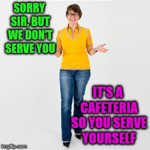 SORRY SIR, BUT WE DON'T SERVE YOU IT'S A CAFETERIA SO YOU SERVE YOURSELF | made w/ Imgflip meme maker