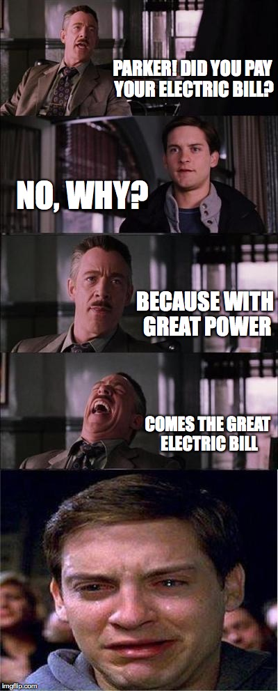 Peter Parker Cry Meme | PARKER! DID YOU PAY YOUR ELECTRIC BILL? NO, WHY? BECAUSE WITH GREAT POWER COMES THE GREAT ELECTRIC BILL | image tagged in memes,peter parker cry | made w/ Imgflip meme maker