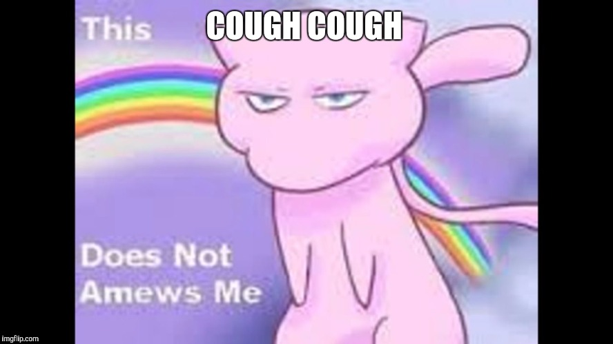 COUGH COUGH | image tagged in amewsment | made w/ Imgflip meme maker