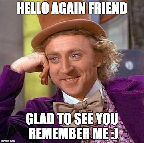 Creepy Condescending Wonka Meme | HELLO AGAIN FRIEND GLAD TO SEE YOU REMEMBER ME :) | image tagged in memes,creepy condescending wonka | made w/ Imgflip meme maker