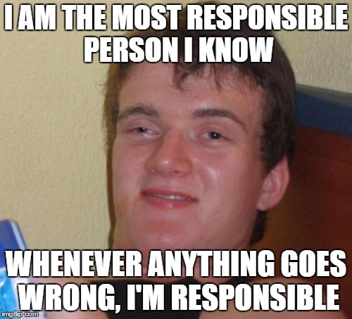 responsible | I AM THE MOST RESPONSIBLE PERSON I KNOW WHENEVER ANYTHING GOES WRONG, I'M RESPONSIBLE | image tagged in memes,10 guy | made w/ Imgflip meme maker