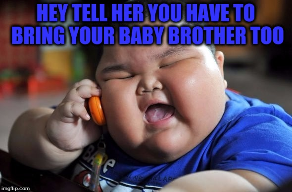 HEY TELL HER YOU HAVE TO BRING YOUR BABY BROTHER TOO | made w/ Imgflip meme maker