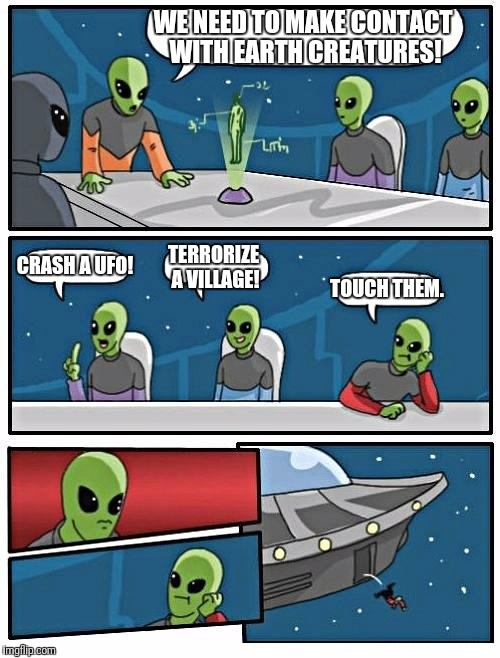 Alien Meeting Suggestion | WE NEED TO MAKE CONTACT WITH EARTH CREATURES! CRASH A UFO! TERRORIZE A VILLAGE! TOUCH THEM. | image tagged in memes,alien meeting suggestion | made w/ Imgflip meme maker
