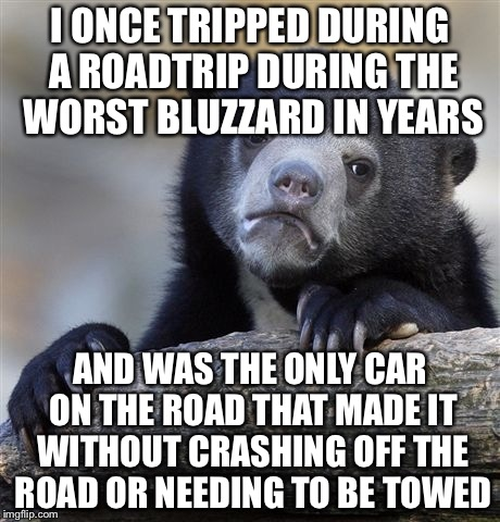 Confession Bear Meme | I ONCE TRIPPED DURING A ROADTRIP DURING THE WORST BLUZZARD IN YEARS AND WAS THE ONLY CAR ON THE ROAD THAT MADE IT WITHOUT CRASHING OFF THE R | image tagged in memes,confession bear | made w/ Imgflip meme maker