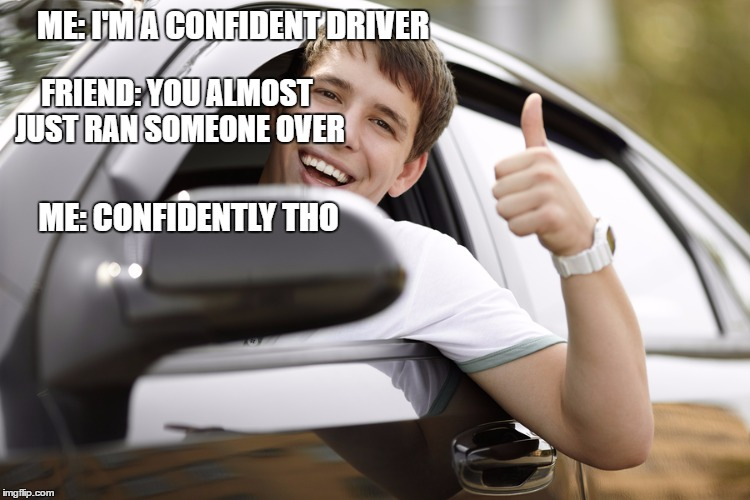 confident | ME: I'M A CONFIDENT DRIVER FRIEND: YOU ALMOST JUST RAN SOMEONE OVER ME: CONFIDENTLY THO | image tagged in driver | made w/ Imgflip meme maker