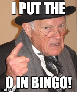 Back In My Day Meme | I PUT THE O IN BINGO! | image tagged in memes,back in my day | made w/ Imgflip meme maker