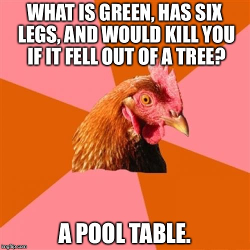 Anti Joke Chicken Meme | WHAT IS GREEN, HAS SIX LEGS, AND WOULD KILL YOU IF IT FELL OUT OF A TREE? A POOL TABLE. | image tagged in memes,anti joke chicken | made w/ Imgflip meme maker