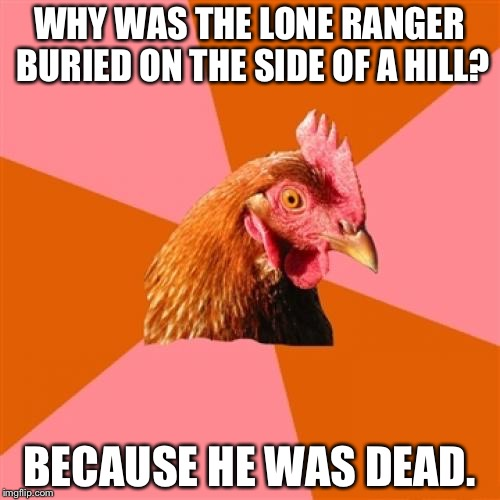 Anti Joke Chicken Meme | WHY WAS THE LONE RANGER BURIED ON THE SIDE OF A HILL? BECAUSE HE WAS DEAD. | image tagged in memes,anti joke chicken | made w/ Imgflip meme maker