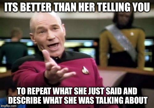 Picard Wtf Meme | ITS BETTER THAN HER TELLING YOU TO REPEAT WHAT SHE JUST SAID AND DESCRIBE WHAT SHE WAS TALKING ABOUT | image tagged in memes,picard wtf | made w/ Imgflip meme maker