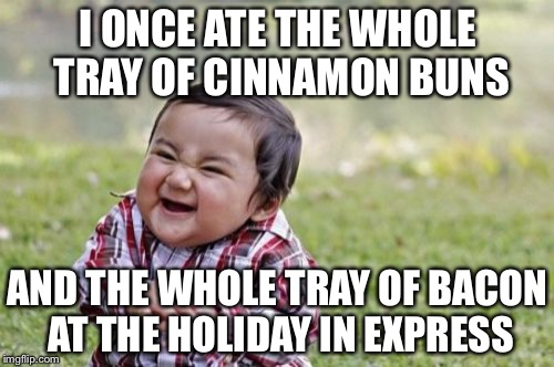 Evil Toddler Meme | I ONCE ATE THE WHOLE TRAY OF CINNAMON BUNS AND THE WHOLE TRAY OF BACON AT THE HOLIDAY IN EXPRESS | image tagged in memes,evil toddler | made w/ Imgflip meme maker
