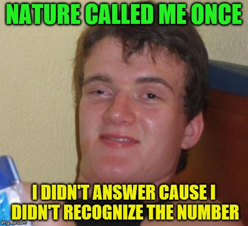 10 Guy Meme | NATURE CALLED ME ONCE I DIDN'T ANSWER CAUSE I DIDN'T RECOGNIZE THE NUMBER | image tagged in memes,10 guy | made w/ Imgflip meme maker