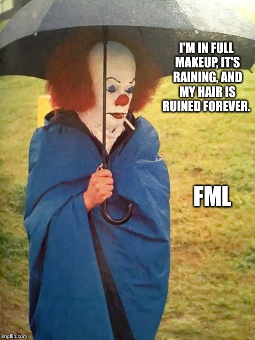 Tim Curry's Bad Day | I'M IN FULL MAKEUP, IT'S RAINING, AND MY HAIR IS RUINED FOREVER. FML | image tagged in it,tim curry | made w/ Imgflip meme maker