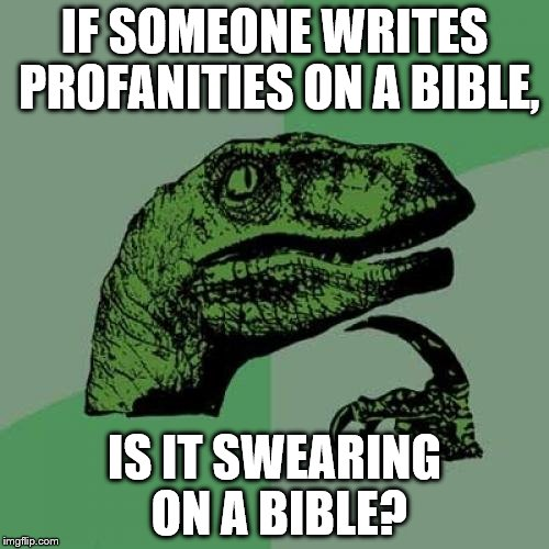 Philosoraptor Meme | IF SOMEONE WRITES PROFANITIES ON A BIBLE, IS IT SWEARING ON A BIBLE? | image tagged in memes,philosoraptor | made w/ Imgflip meme maker