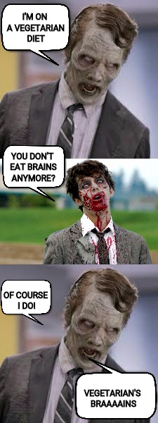 Watch what you eat, and whom. Zombie/Radiation Week! | I'M ON A VEGETARIAN DIET VEGETARIAN'S BRAAAAINS YOU DON'T EAT BRAINS ANYMORE? OF COURSE I DO! | image tagged in radiation zombie week,brains,diet | made w/ Imgflip meme maker