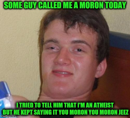 10 Guy Meme | SOME GUY CALLED ME A MORON TODAY I TRIED TO TELL HIM THAT I'M AN ATHEIST BUT HE KEPT SAYING IT YOU MORON YOU MORON JEEZ | image tagged in memes,10 guy | made w/ Imgflip meme maker