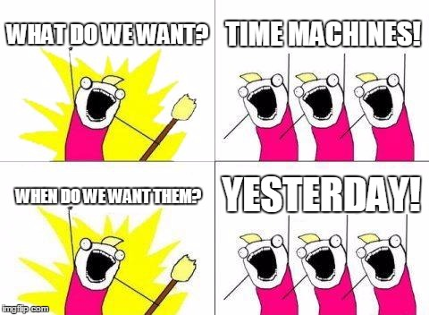 What Do We Want Meme | WHAT DO WE WANT? TIME MACHINES! WHEN DO WE WANT THEM? YESTERDAY! | image tagged in memes,what do we want | made w/ Imgflip meme maker