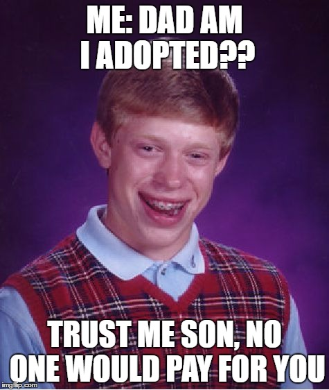 Bad Luck Brian Meme | ME: DAD AM I ADOPTED?? TRUST ME SON, NO ONE WOULD PAY FOR YOU | image tagged in memes,bad luck brian | made w/ Imgflip meme maker