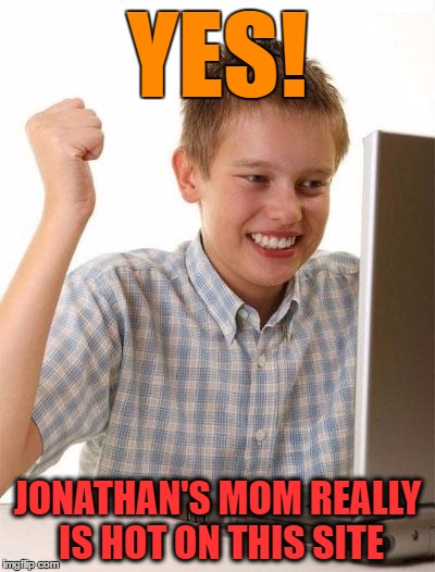 First Day On The Internet Kid Meme | YES! JONATHAN'S MOM REALLY IS HOT ON THIS SITE | image tagged in first day on the internet kid,yo mama shock,me so horny,lol so funny,sexy mrs piggy,how i met your mother | made w/ Imgflip meme maker