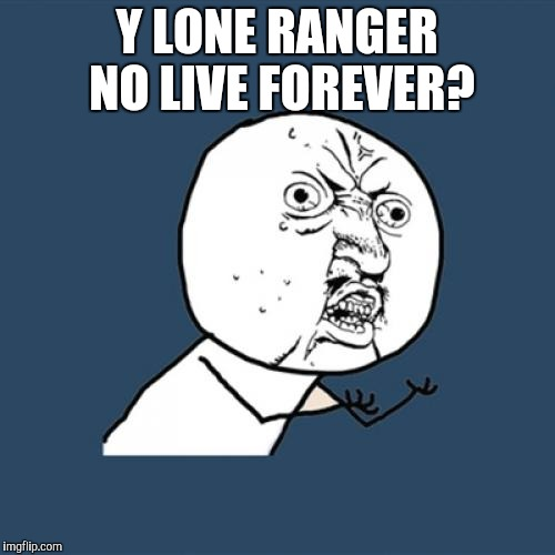 Y U No Meme | Y LONE RANGER NO LIVE FOREVER? | image tagged in memes,y u no | made w/ Imgflip meme maker