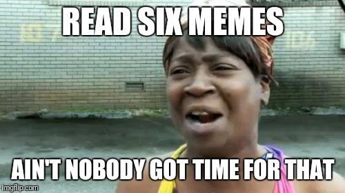 Aint Nobody Got Time For That Meme | READ SIX MEMES AIN'T NOBODY GOT TIME FOR THAT | image tagged in memes,aint nobody got time for that | made w/ Imgflip meme maker