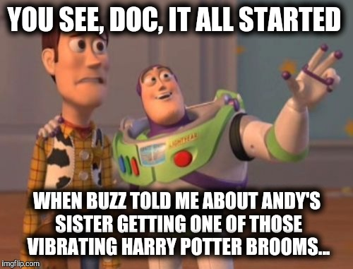 X, X Everywhere Meme | YOU SEE, DOC, IT ALL STARTED WHEN BUZZ TOLD ME ABOUT ANDY'S SISTER GETTING ONE OF THOSE VIBRATING HARRY POTTER BROOMS... | image tagged in memes,x,x everywhere,x x everywhere | made w/ Imgflip meme maker