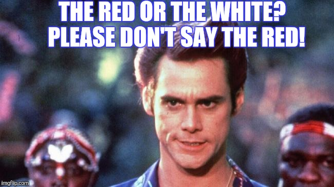 THE RED OR THE WHITE?  PLEASE DON'T SAY THE RED! | made w/ Imgflip meme maker