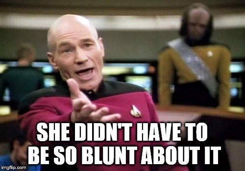 Picard Wtf Meme | SHE DIDN'T HAVE TO BE SO BLUNT ABOUT IT | image tagged in memes,picard wtf | made w/ Imgflip meme maker