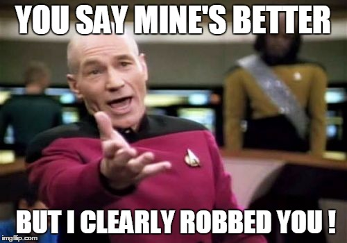 Picard Wtf Meme | YOU SAY MINE'S BETTER BUT I CLEARLY ROBBED YOU ! | image tagged in memes,picard wtf | made w/ Imgflip meme maker