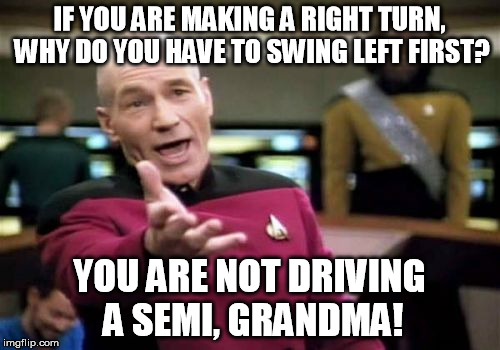 Picard Wtf Meme | IF YOU ARE MAKING A RIGHT TURN, WHY DO YOU HAVE TO SWING LEFT FIRST? YOU ARE NOT DRIVING A SEMI, GRANDMA! | image tagged in memes,picard wtf | made w/ Imgflip meme maker
