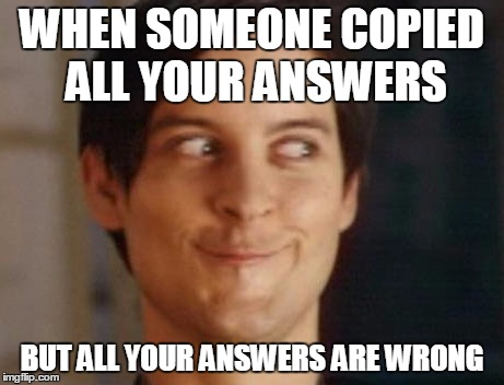 Spiderman Peter Parker Meme | WHEN SOMEONE COPIED ALL YOUR ANSWERS BUT ALL YOUR ANSWERS ARE WRONG | image tagged in memes,spiderman peter parker | made w/ Imgflip meme maker