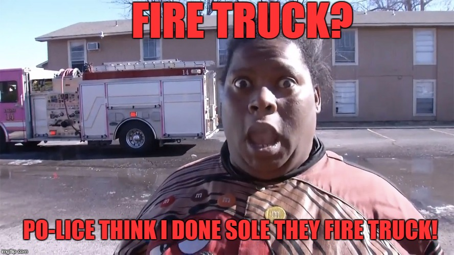 They Fixin ta Rest my Ass |  FIRE TRUCK? PO-LICE THINK I DONE SOLE THEY FIRE TRUCK! | image tagged in lol so funny,oh no you didn't,angry black woman,fire truck,really nigga,confused nigga | made w/ Imgflip meme maker