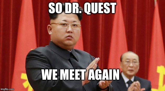 Target Kim Jong-un | SO DR. QUEST WE MEET AGAIN | image tagged in target kim jong-un | made w/ Imgflip meme maker